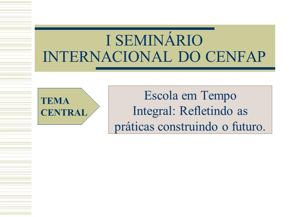 I SEMINÁRIO INTERNACIONAL DO CENFAP Escola em Tempo Integral: Refletindo as práticas construindo o futuro. TEMA CENTRAL
