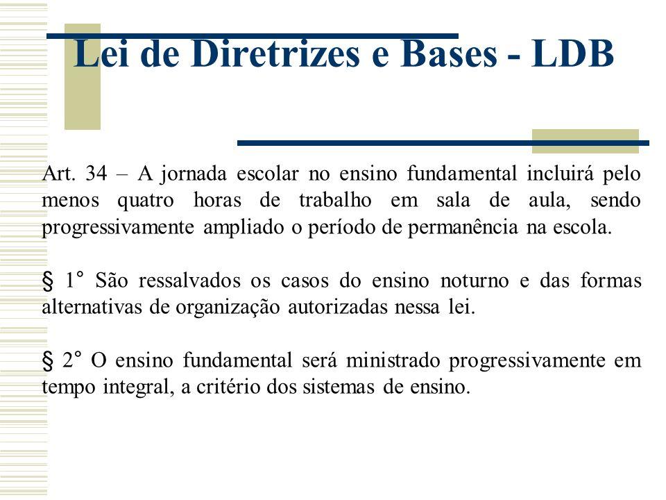 Lei de Diretrizes e Bases - LDB Art. 34 – A jornada escolar no ensino fundamental incluirá pelo menos quatro horas de trabalho em sala de aula, sendo