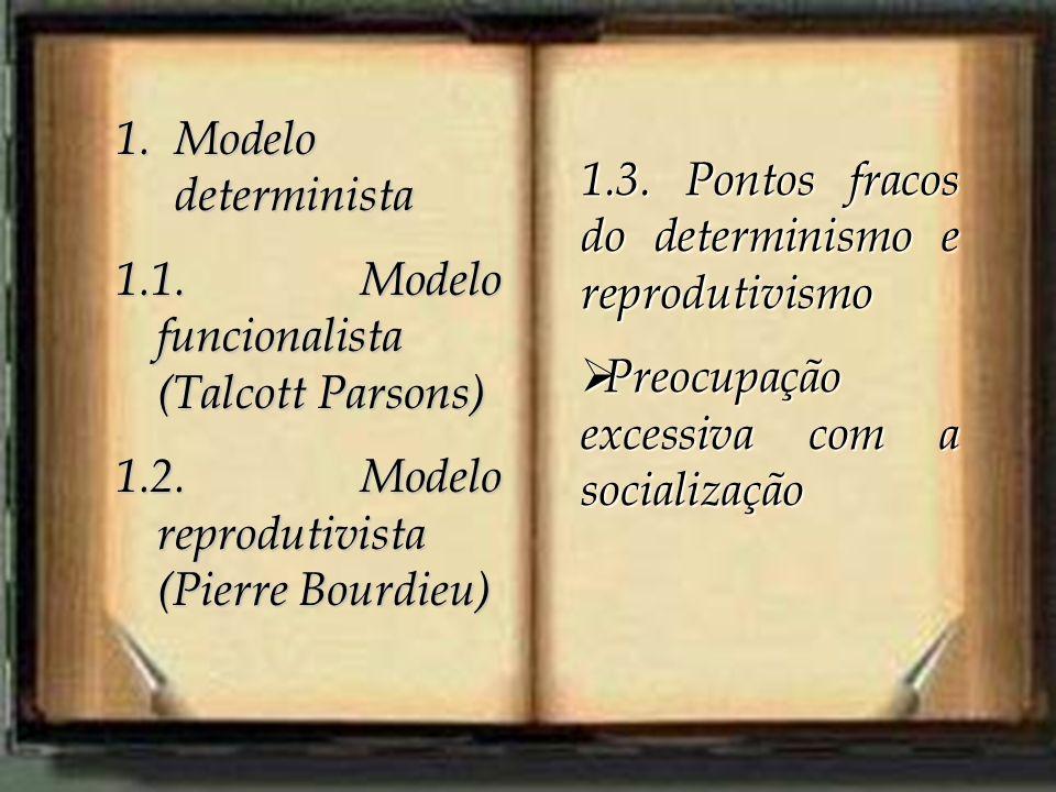 1.Modelo determinista 1.1. Modelo funcionalista (Talcott Parsons) 1.2. Modelo reprodutivista (Pierre Bourdieu) 1.3. Pontos fracos do determinismo e re