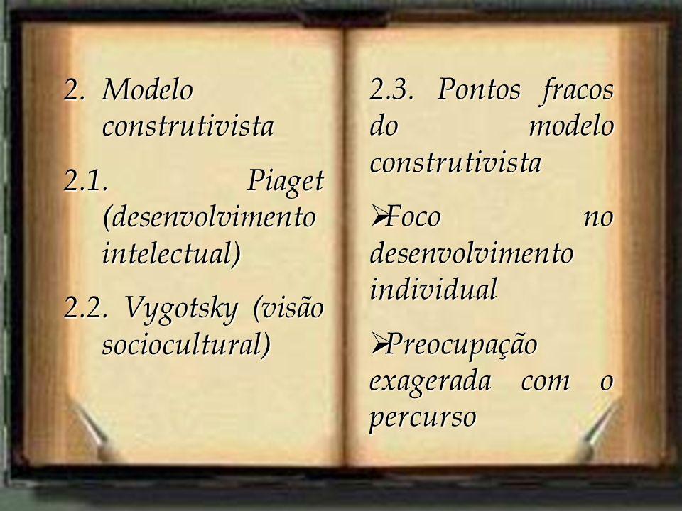 2.Modelo construtivista 2.1. Piaget (desenvolvimento intelectual) 2.2. Vygotsky (visão sociocultural) 2.3. Pontos fracos do modelo construtivista Foco