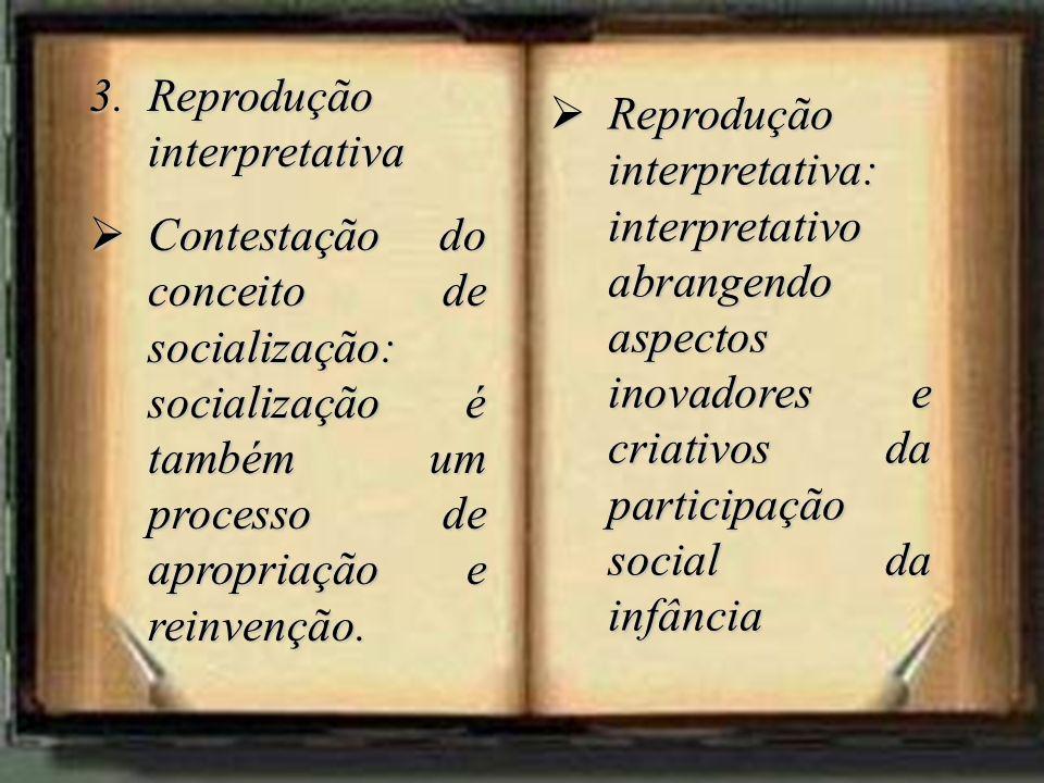 3.Reprodução interpretativa Contestação do conceito de socialização: socialização é também um processo de apropriação e reinvenção. Contestação do con