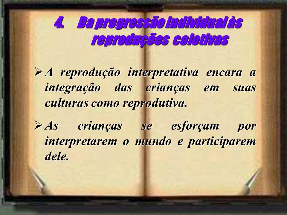 4.Da progressão individual às reproduções coletivas A reprodução interpretativa encara a integração das crianças em suas culturas como reprodutiva. A