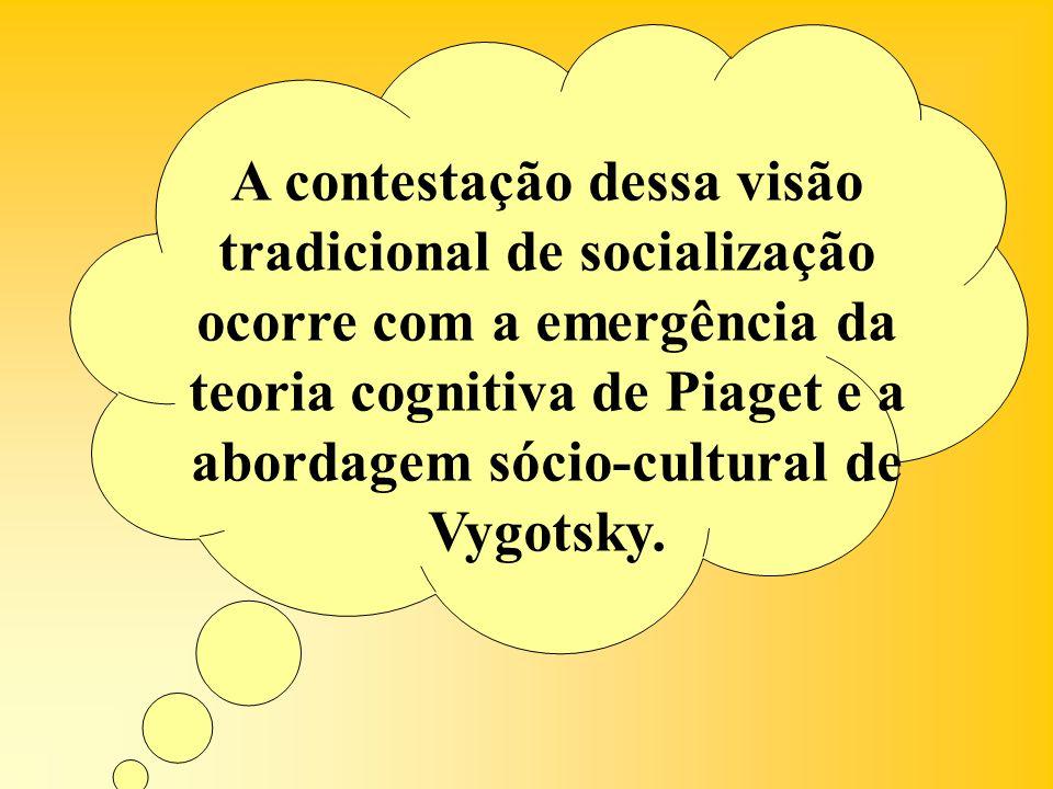 A contestação dessa visão tradicional de socialização ocorre com a emergência da teoria cognitiva de Piaget e a abordagem sócio-cultural de Vygotsky.