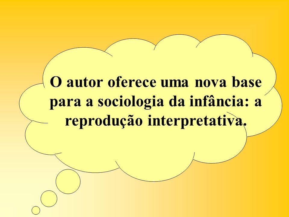 O autor oferece uma nova base para a sociologia da infância: a reprodução interpretativa.
