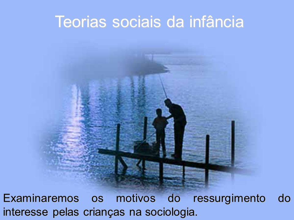 Teorias sociais da infância Examinaremos os motivos do ressurgimento do interesse pelas crianças na sociologia.