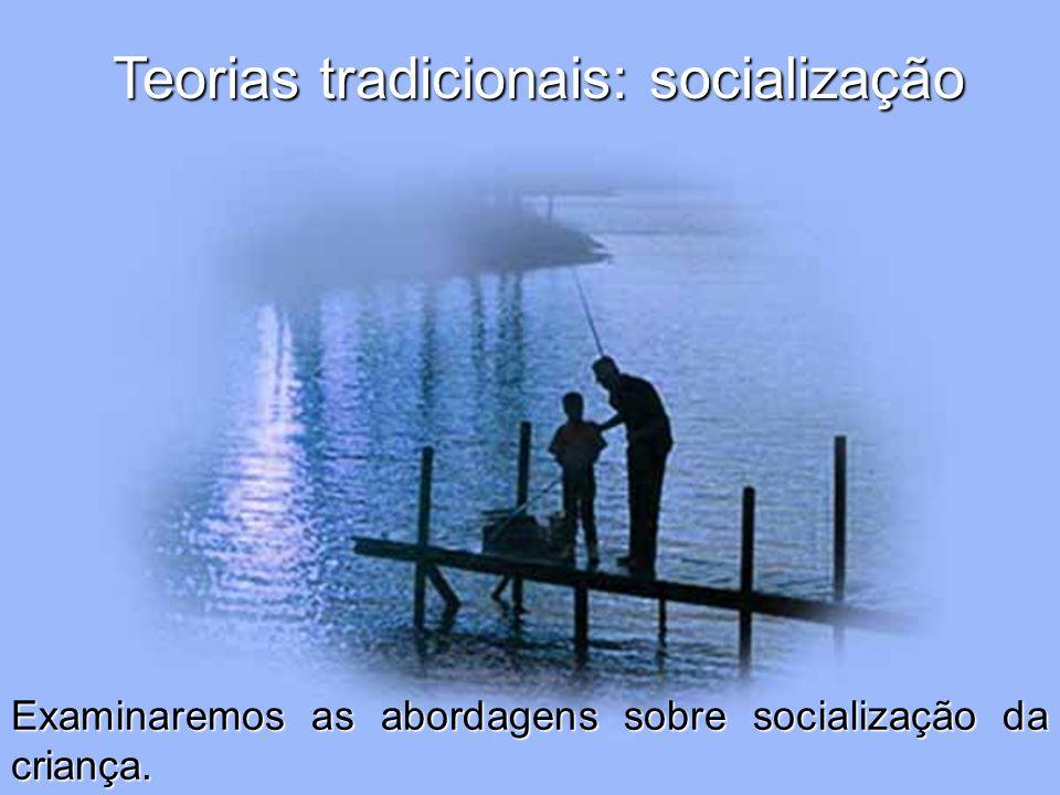 Teorias tradicionais: socialização Examinaremos as abordagens sobre socialização da criança.