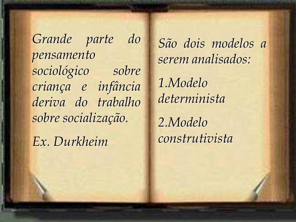 Grande parte do pensamento sociológico sobre criança e infância deriva do trabalho sobre socialização. Ex. Durkheim São dois modelos a serem analisado