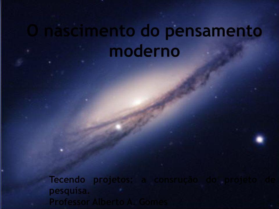 1 Tecendo projetos: a consrução do projeto de pesquisa. Professor Alberto A. Gomes O nascimento do pensamento moderno