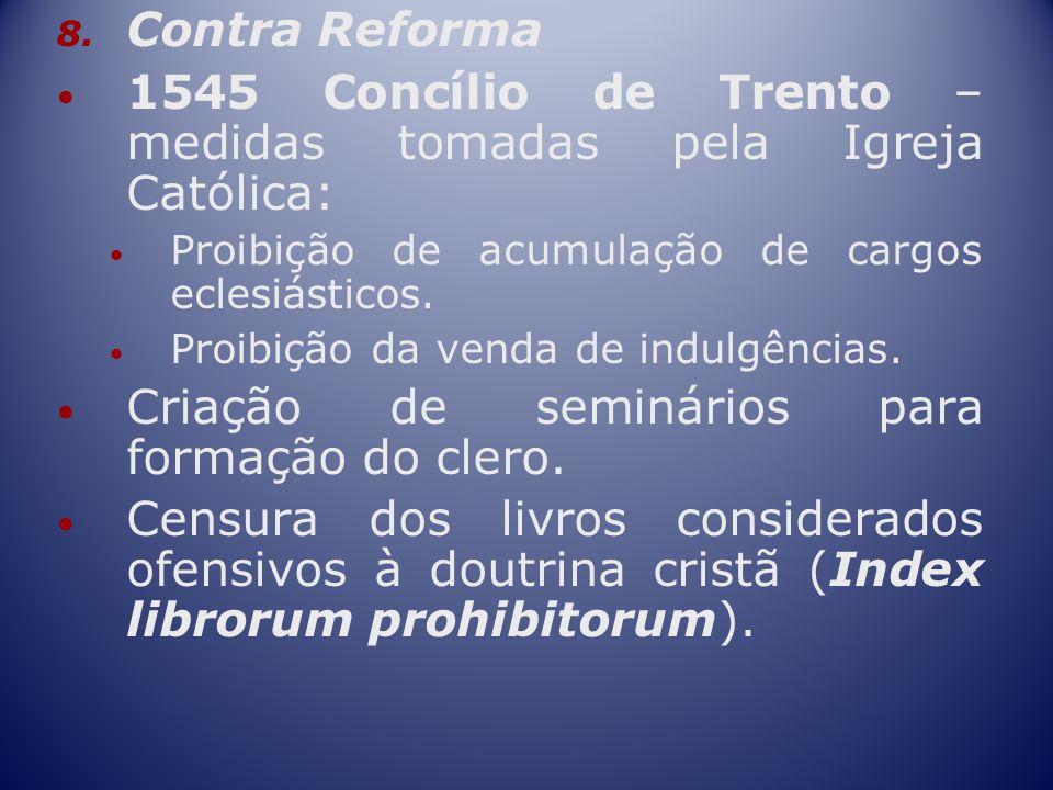 8. Contra Reforma 1545 Concílio de Trento – medidas tomadas pela Igreja Católica: Proibição de acumulação de cargos eclesiásticos. Proibição da venda