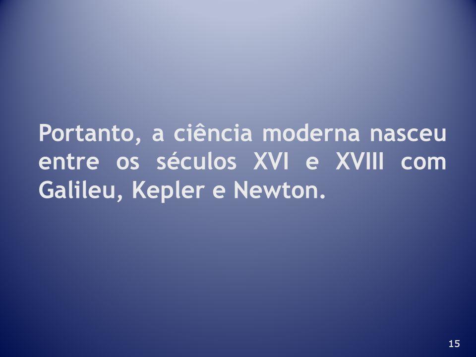 15 Portanto, a ciência moderna nasceu entre os séculos XVI e XVIII com Galileu, Kepler e Newton.