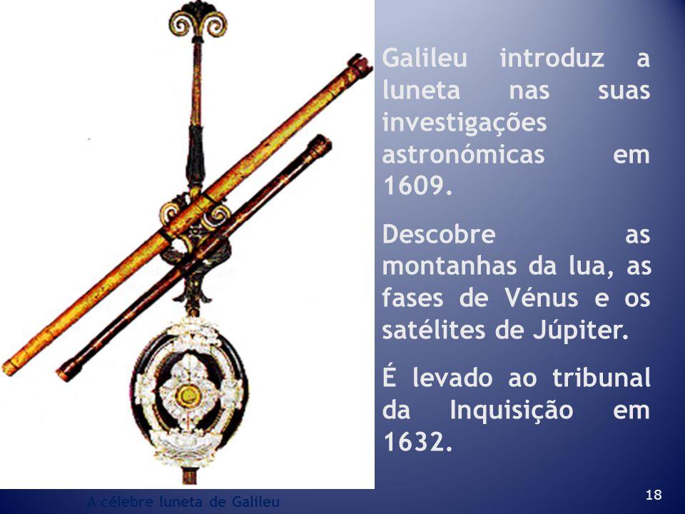 18 Galileu introduz a luneta nas suas investigações astronómicas em 1609. Descobre as montanhas da lua, as fases de Vénus e os satélites de Júpiter. É