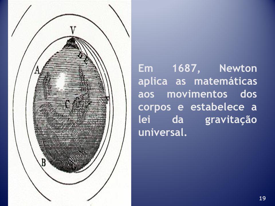19 Em 1687, Newton aplica as matemáticas aos movimentos dos corpos e estabelece a lei da gravitação universal.