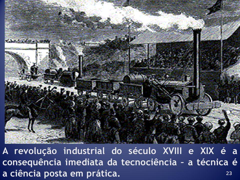 23 A revolução industrial do século XVIII e XIX é a consequência imediata da tecnociência – a técnica é a ciência posta em prática.