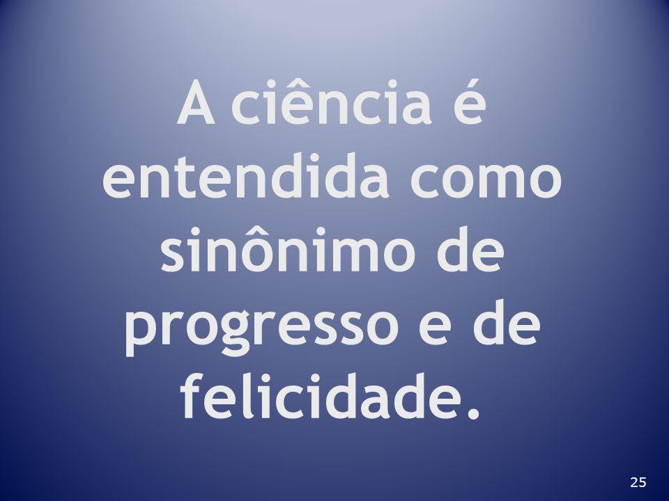 25 A ciência é entendida como sinônimo de progresso e de felicidade.