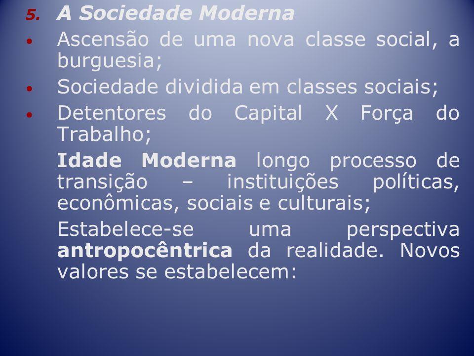 5. A Sociedade Moderna Ascensão de uma nova classe social, a burguesia; Sociedade dividida em classes sociais; Detentores do Capital X Força do Trabal