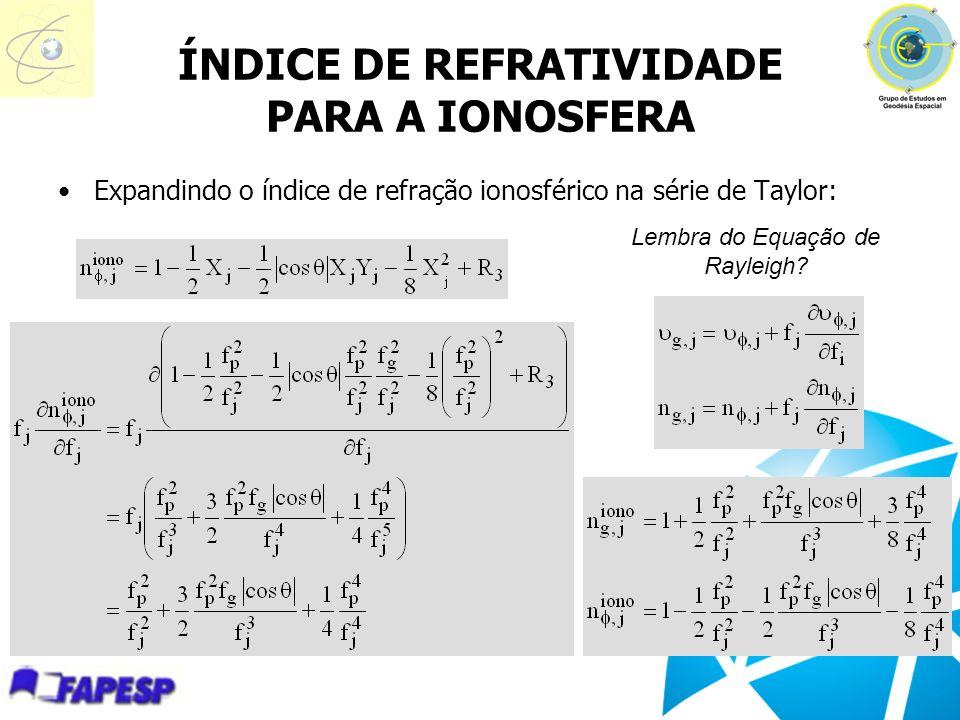 ÍNDICE DE REFRATIVIDADE PARA A IONOSFERA Expandindo o índice de refração ionosférico na série de Taylor: Lembra do Equação de Rayleigh?