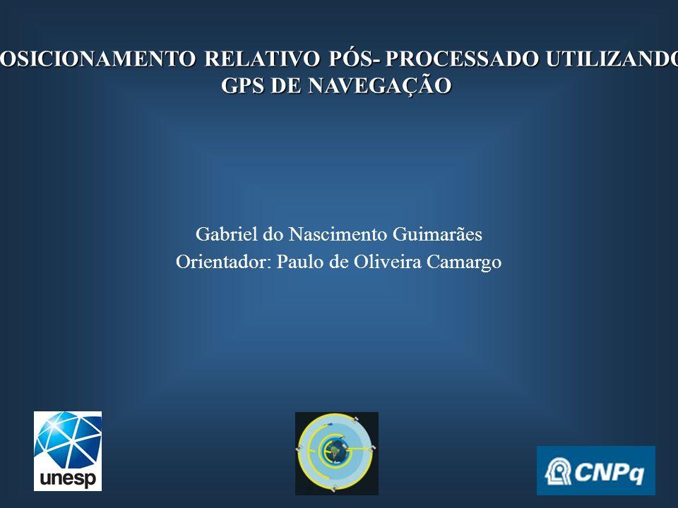 POSICIONAMENTO RELATIVO PÓS- PROCESSADO UTILIZANDO GPS DE NAVEGAÇÃO Gabriel do Nascimento Guimarães Orientador: Paulo de Oliveira Camargo