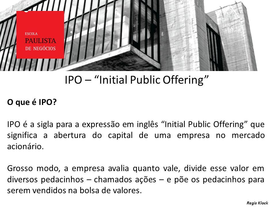 Regis Klock IPO – Initial Public Offering O que é IPO? IPO é a sigla para a expressão em inglês Initial Public Offering que significa a abertura do ca