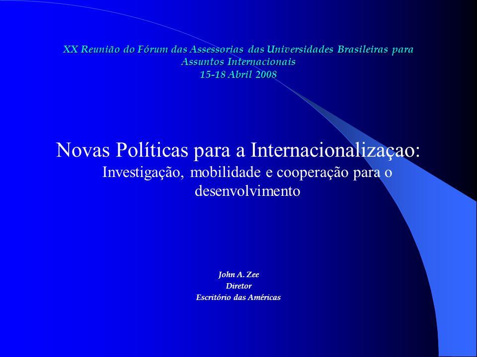 XX Reunião do Fórum das Assessorias das Universidades Brasileiras para Assuntos Internacionais 15-18 Abril 2008 Novas Políticas para a Internacionalizaçao: Investigação, mobilidade e cooperação para o desenvolvimento John A.