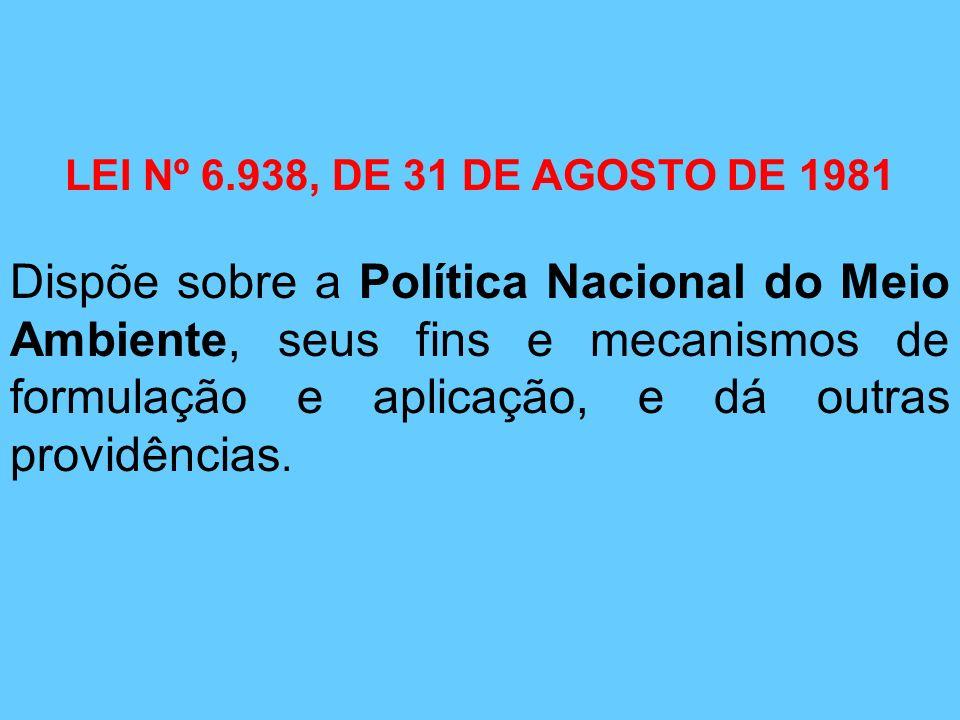LEI Nº 6.938, DE 31 DE AGOSTO DE 1981 Dispõe sobre a Política Nacional do Meio Ambiente, seus fins e mecanismos de formulação e aplicação, e dá outras