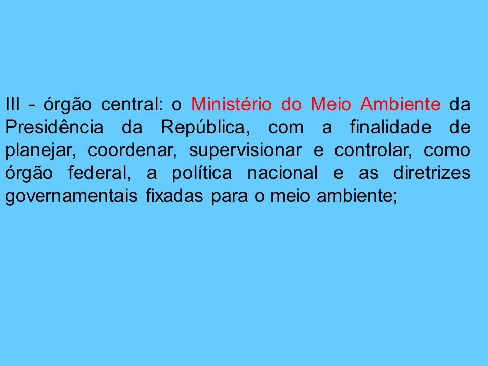 III - órgão central: o Ministério do Meio Ambiente da Presidência da República, com a finalidade de planejar, coordenar, supervisionar e controlar, co