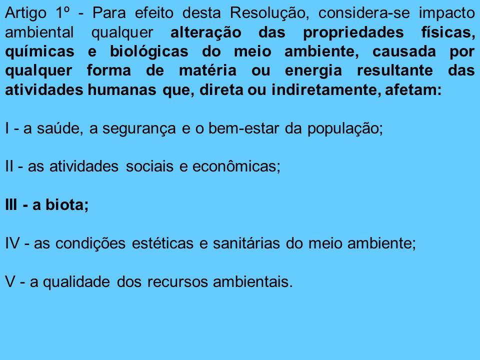 Artigo 1º - Para efeito desta Resolução, considera-se impacto ambiental qualquer alteração das propriedades físicas, químicas e biológicas do meio amb