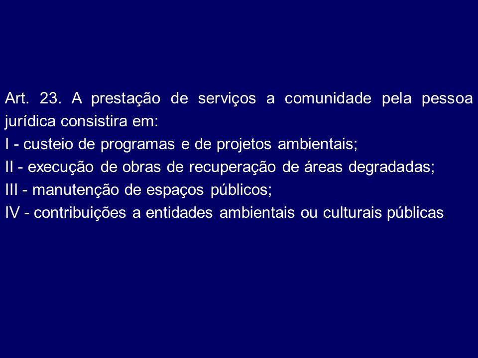 Art. 23. A prestação de serviços a comunidade pela pessoa jurídica consistira em: I - custeio de programas e de projetos ambientais; II - execução de