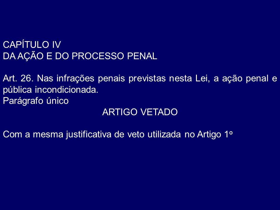 CAPÍTULO IV DA AÇÃO E DO PROCESSO PENAL Art. 26. Nas infrações penais previstas nesta Lei, a ação penal e pública incondicionada. Parágrafo único ARTI