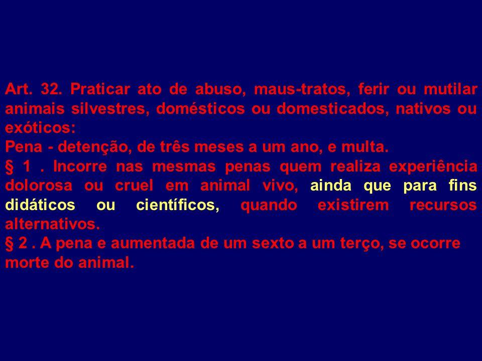 Art. 32. Praticar ato de abuso, maus-tratos, ferir ou mutilar animais silvestres, domésticos ou domesticados, nativos ou exóticos: Pena - detenção, de