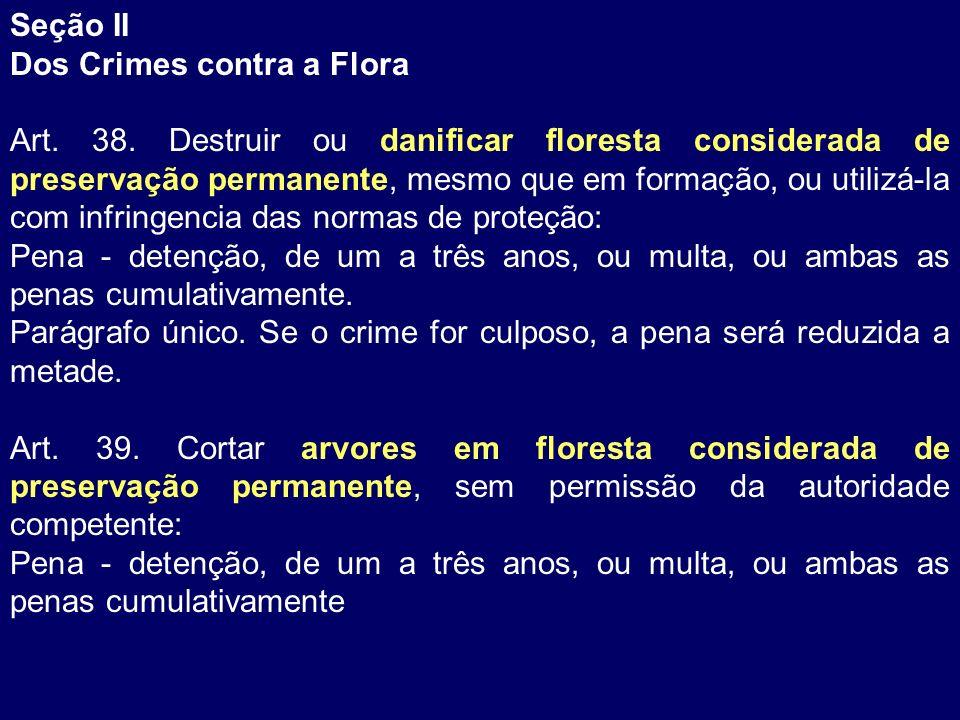 Seção II Dos Crimes contra a Flora Art. 38. Destruir ou danificar floresta considerada de preservação permanente, mesmo que em formação, ou utilizá-la