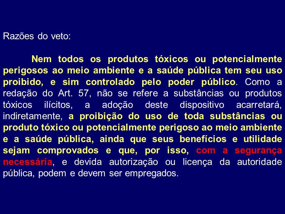 Razões do veto: Nem todos os produtos tóxicos ou potencialmente perigosos ao meio ambiente e a saúde pública tem seu uso proibido, e sim controlado pe