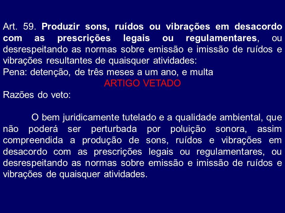 Art. 59. Produzir sons, ruídos ou vibrações em desacordo com as prescrições legais ou regulamentares, ou desrespeitando as normas sobre emissão e imis