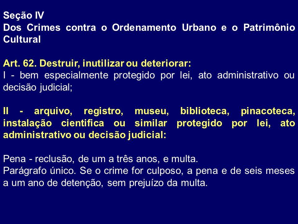 Seção IV Dos Crimes contra o Ordenamento Urbano e o Patrimônio Cultural Art. 62. Destruir, inutilizar ou deteriorar: I - bem especialmente protegido p