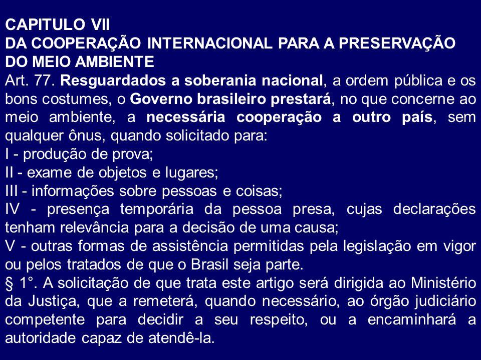 CAPITULO VII DA COOPERAÇÃO INTERNACIONAL PARA A PRESERVAÇÃO DO MEIO AMBIENTE Art. 77. Resguardados a soberania nacional, a ordem pública e os bons cos