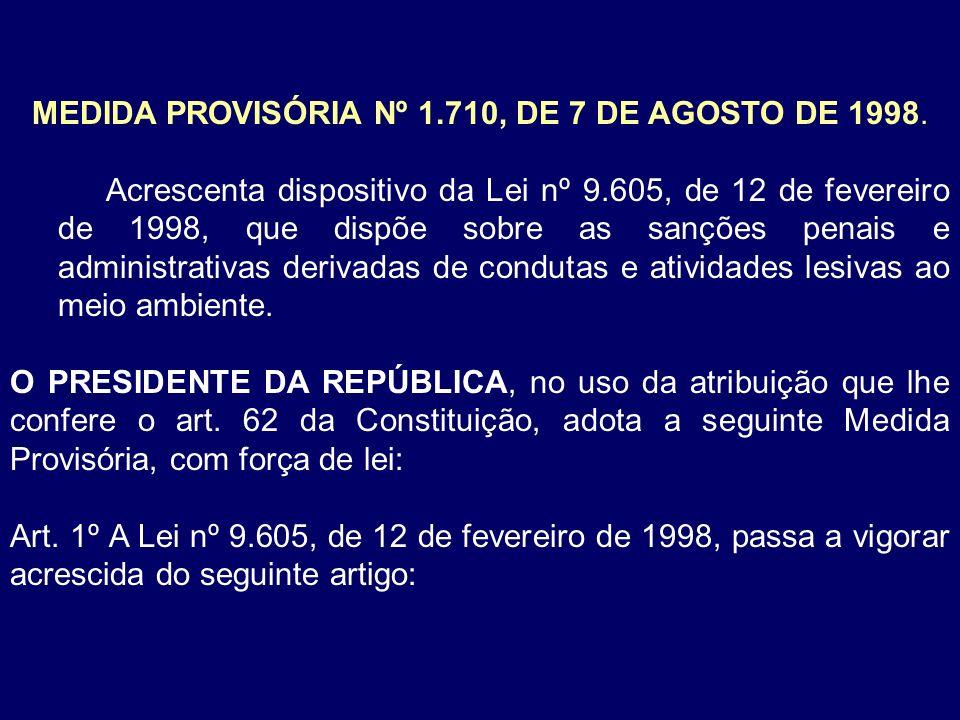 MEDIDA PROVISÓRIA Nº 1.710, DE 7 DE AGOSTO DE 1998. Acrescenta dispositivo da Lei nº 9.605, de 12 de fevereiro de 1998, que dispõe sobre as sanções pe
