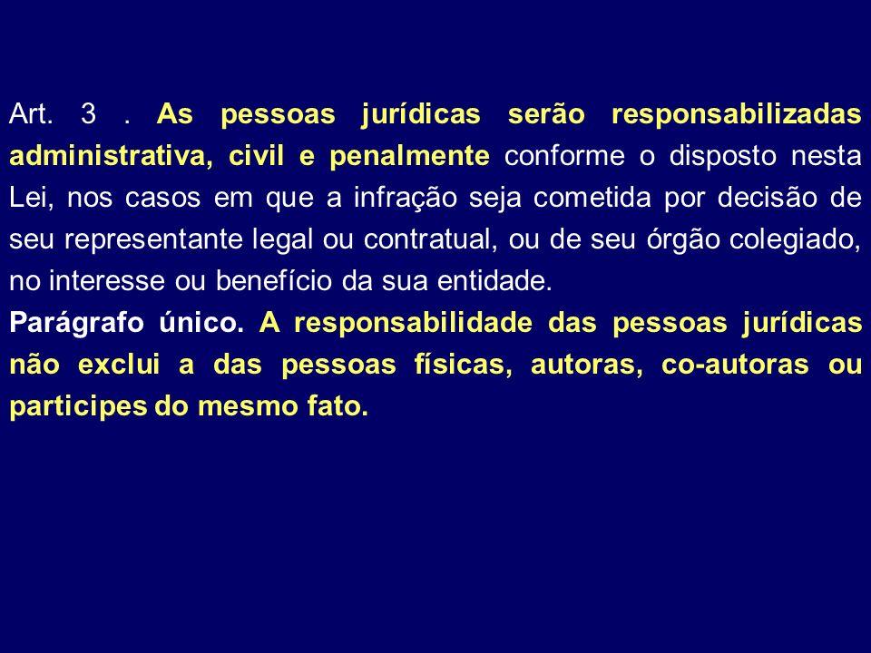 Art. 3. As pessoas jurídicas serão responsabilizadas administrativa, civil e penalmente conforme o disposto nesta Lei, nos casos em que a infração sej