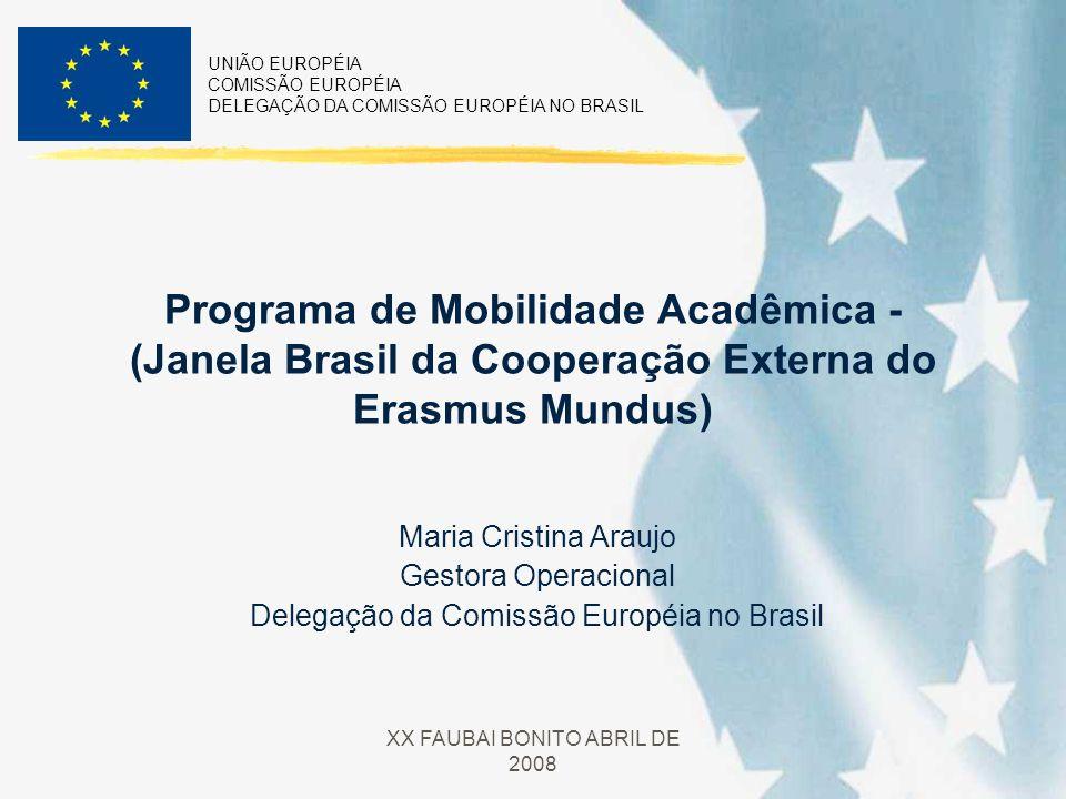 UNIÃO EUROPÉIA COMISSÃO EUROPÉIA DELEGAÇÃO DA COMISSÃO EUROPÉIA NO BRASIL XX FAUBAI BONITO ABRIL DE 2008 Programa de Mobilidade Acadêmica - (Janela Brasil da Cooperação Externa do Erasmus Mundus) Maria Cristina Araujo Gestora Operacional Delegação da Comissão Européia no Brasil