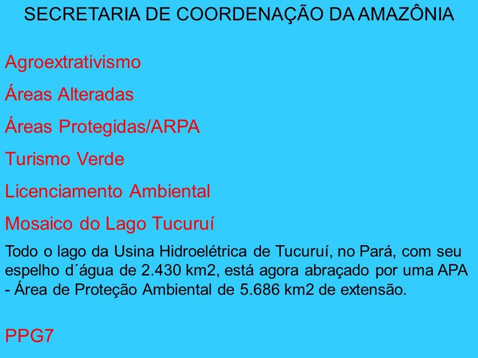 SECRETARIA DE COORDENAÇÃO DA AMAZÔNIA Agroextrativismo Áreas Alteradas Áreas Protegidas/ARPA Turismo Verde Licenciamento Ambiental Mosaico do Lago Tuc
