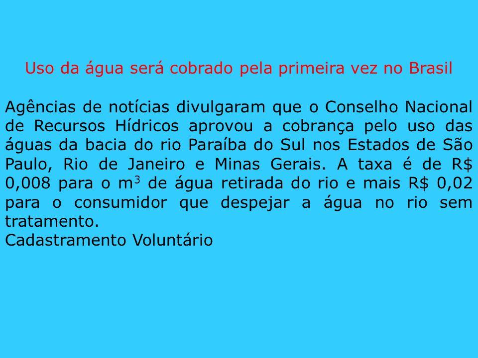 Uso da água será cobrado pela primeira vez no Brasil Agências de notícias divulgaram que o Conselho Nacional de Recursos Hídricos aprovou a cobrança p