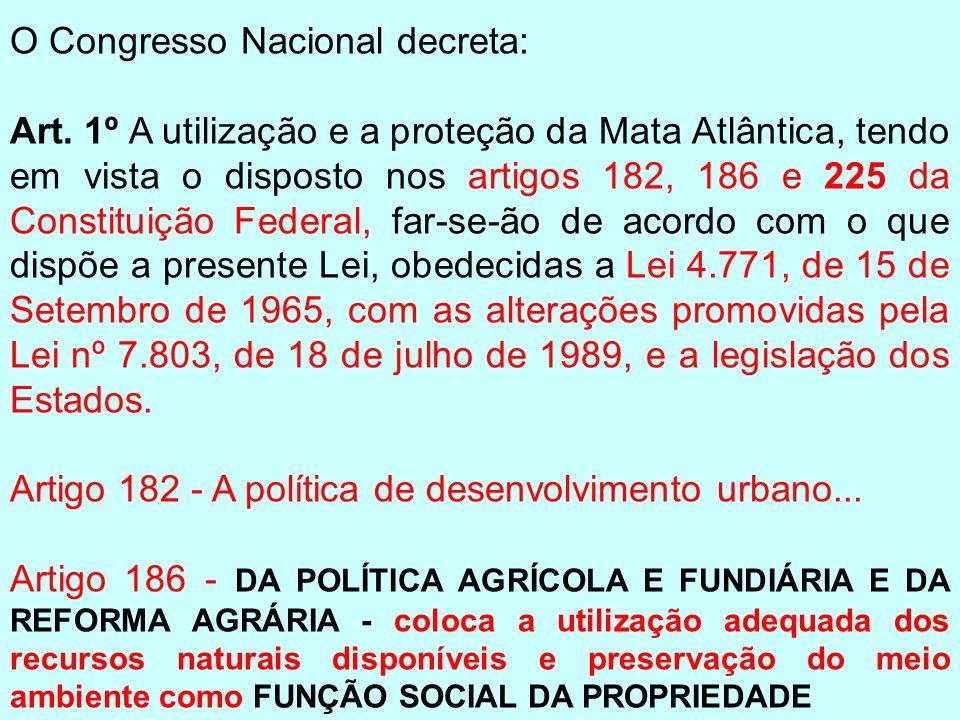 O Congresso Nacional decreta: Art. 1º A utilização e a proteção da Mata Atlântica, tendo em vista o disposto nos artigos 182, 186 e 225 da Constituiçã