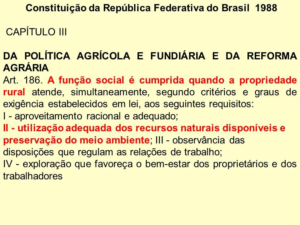 Constituição da República Federativa do Brasil 1988 CAPÍTULO III DA POLÍTICA AGRÍCOLA E FUNDIÁRIA E DA REFORMA AGRÁRIA Art. 186. A função social é cum