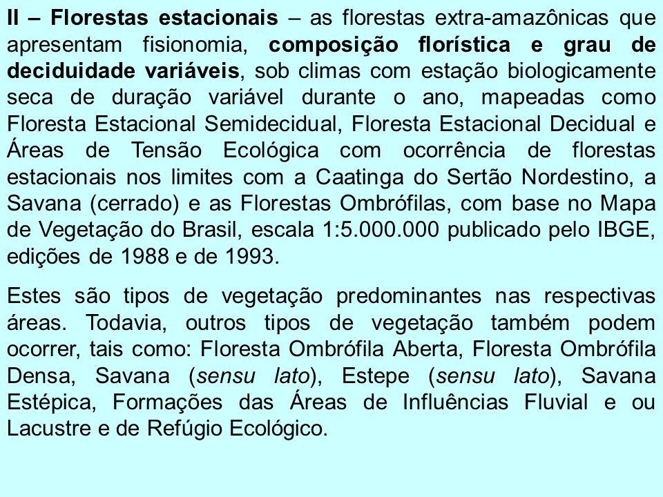 II – Florestas estacionais – as florestas extra-amazônicas que apresentam fisionomia, composição florística e grau de deciduidade variáveis, sob clima
