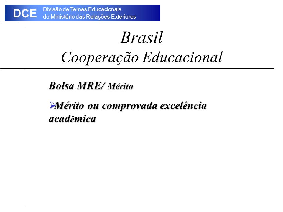 Divisão de Temas Educacionais do Ministério das Relações Exteriores DCE Brasil Cooperação Educacional Bolsa MRE/ Mérito Mérito ou comprovada excelência acad ê mica Mérito ou comprovada excelência acad ê mica