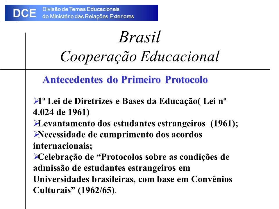 Divisão de Temas Educacionais do Ministério das Relações Exteriores DCE Brasil Cooperação Educacional Antecedentes do Primeiro Protocolo 1ª Lei de Diretrizes e Bases da Educação( Lei nº 4.024 de 1961) Levantamento dos estudantes estrangeiros (1961); Necessidade de cumprimento dos acordos internacionais; Celebração de Protocolos sobre as condições de admissão de estudantes estrangeiros em Universidades brasileiras, com base em Convênios Culturais (1962/65).