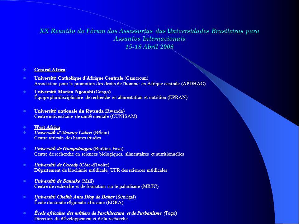 XX Reunião do Fórum das Assessorias das Universidades Brasileiras para Assuntos Internacionais 15-18 Abril 2008 Central Africa Universit é Catholique d Afrique Centrale (Cameroun) Association pour la promotion des droits de l homme en Afrique centrale (APDHAC) Universit é Marien Ngouabi (Congo) É quipe pluridisciplinaire de recherche en alimentation et nutrition (EPRAN) Universit é nationale du Rwanda (Rwanda) Centre universitaire de sant é mentale (CUNISAM) West Africa Universit é d Abomey Calavi (B é nin) Centre africain des hautes é tudes Universit é de Ouagadougou (Burkina Faso) Centre de recherche en sciences biologiques, alimentaires et nutritionnelles Universit é de Cocody (Côte-d Ivoire) D é partement de biochimie m é dicale, UFR des sciences m é dicales Universit é de Bamako (Mali) Centre de recherche et de formation sur le paludisme (MRTC) Universit é Cheikh Anta Diop de Dakar (S é n é gal) É cole doctorale r é gionale africaine (EDRA) É cole africaine des m é tiers de l architecture et de l urbanisme (Togo) Direction du d é veloppement et de la recherche