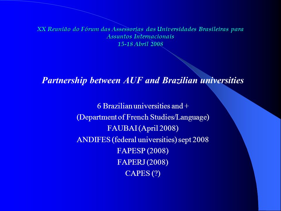 XX Reunião do Fórum das Assessorias das Universidades Brasileiras para Assuntos Internacionais 15-18 Abril 2008 Partnership between AUF and Brazilian universities 6 Brazilian universities and + (Department of French Studies/Language) FAUBAI (April 2008) ANDIFES (federal universities) sept 2008 FAPESP (2008) FAPERJ (2008) CAPES ( )