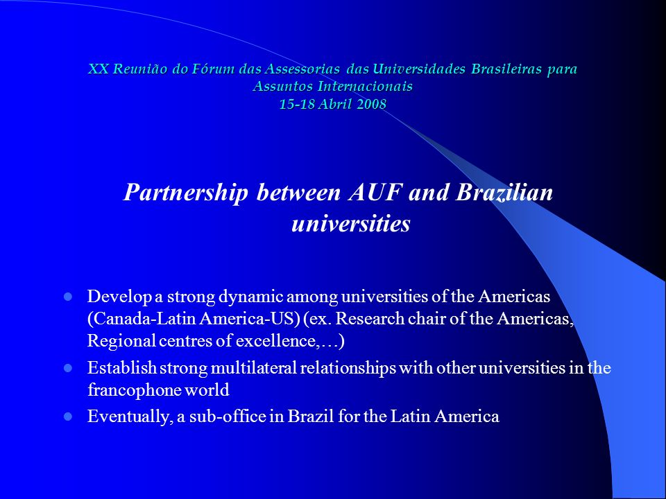 XX Reunião do Fórum das Assessorias das Universidades Brasileiras para Assuntos Internacionais 15-18 Abril 2008 Partnership between AUF and Brazilian universities Develop a strong dynamic among universities of the Americas (Canada-Latin America-US) (ex.