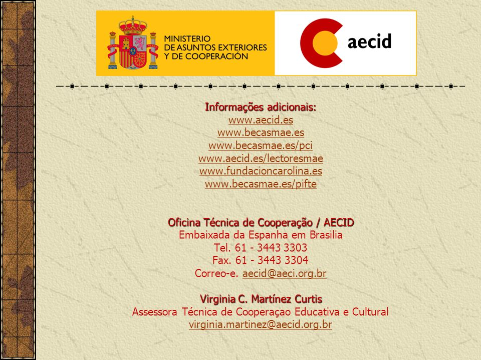 Informações adicionais: www.aecid.es www.becasmae.es www.becasmae.es/pci www.aecid.es/lectoresmae www.fundacioncarolina.es www.becasmae.es/pifte Ofici
