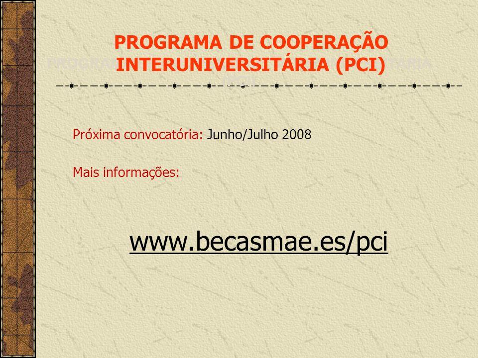 Próxima convocatória: Junho/Julho 2008 Mais informações: www.becasmae.es/pci PROGRAMA DE COOPERAÇÃO INTERUNIVERSITÁRIA (PCI)