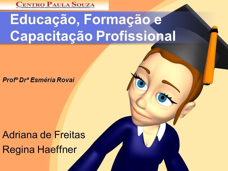 Educação, Formação e Capacitação Profissional Adriana de Freitas Regina Haeffner Profª Drª Esméria Rovai